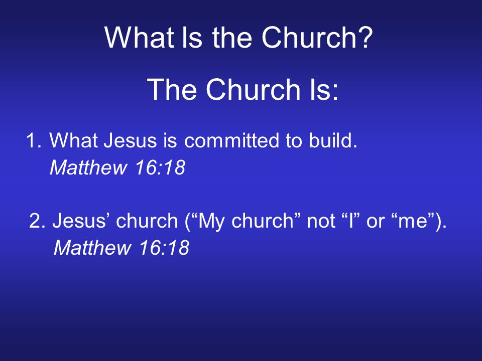 What Is the Church. The Church Is: 1.What Jesus is committed to build.