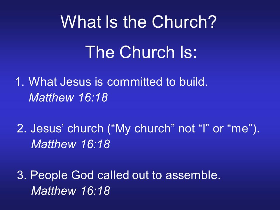 What Is the Church? The Church Is: 1.What Jesus is committed to build. Matthew 16:18 2. Jesus church (My church not I or me). Matthew 16:18 3. People