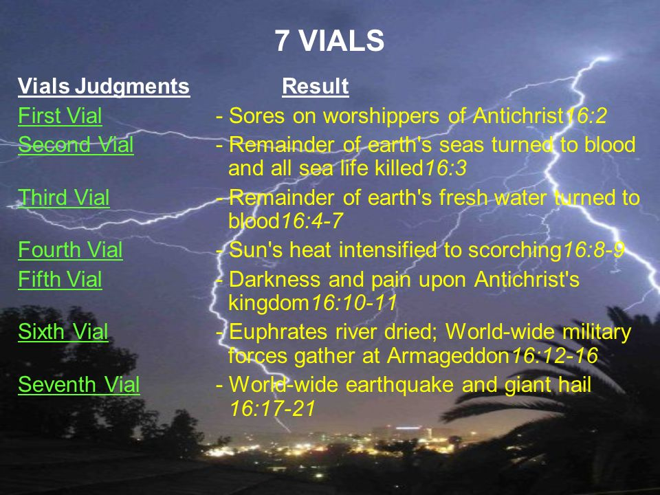 7 VIALS Vials JudgmentsResult First Vial - Sores on worshippers of Antichrist16:2 Second Vial - Remainder of earth's seas turned to blood and all sea