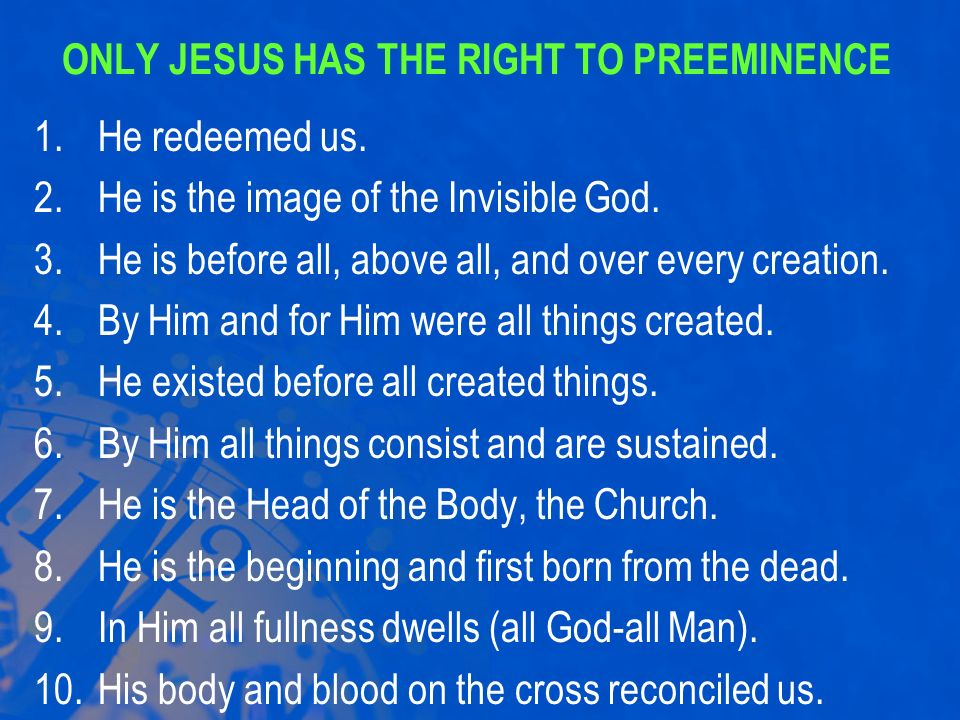 ONLY JESUS HAS THE RIGHT TO PREEMINENCE 1.He redeemed us. 2.He is the image of the Invisible God. 3.He is before all, above all, and over every creati
