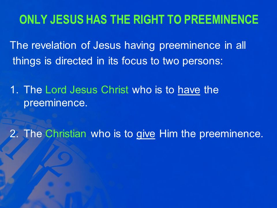 ONLY JESUS HAS THE RIGHT TO PREEMINENCE The revelation of Jesus having preeminence in all things is directed in its focus to two persons: 1.The Lord Jesus Christ who is to have the preeminence.