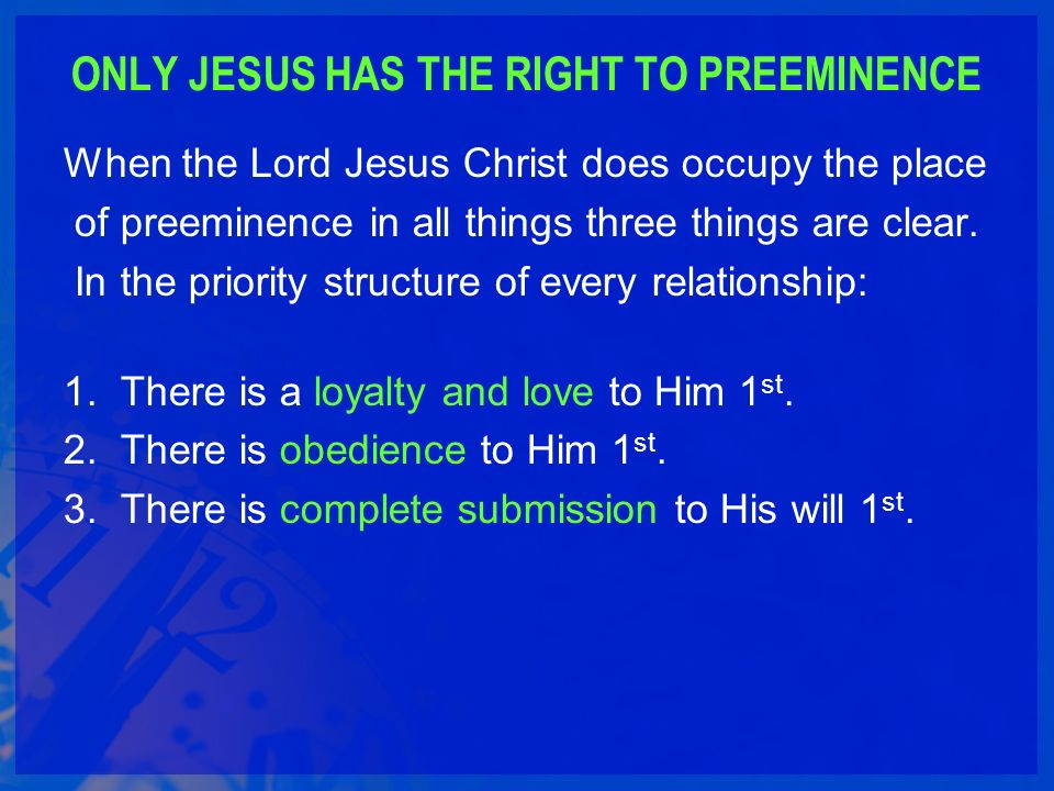 ONLY JESUS HAS THE RIGHT TO PREEMINENCE When the Lord Jesus Christ does occupy the place of preeminence in all things three things are clear.