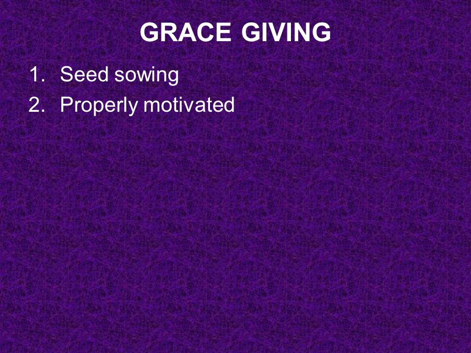 GRACE GIVING 1.Seed sowing 2.Properly motivated