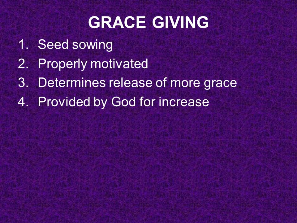 GRACE GIVING 1.Seed sowing 2.Properly motivated 3.Determines release of more grace 4.Provided by God for increase