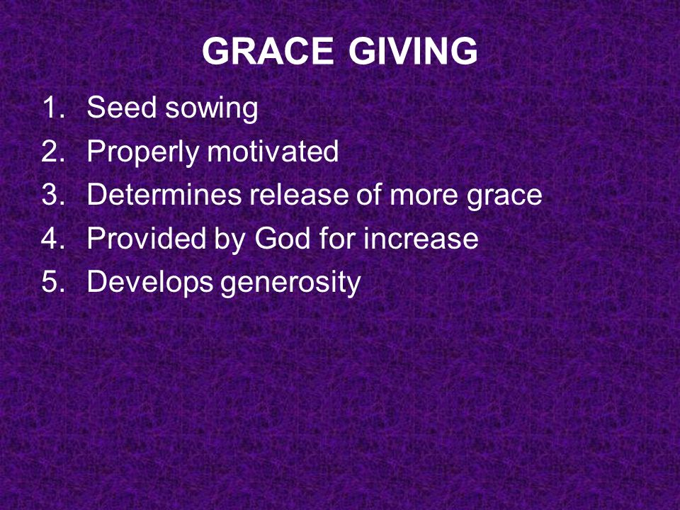 GRACE GIVING 1.Seed sowing 2.Properly motivated 3.Determines release of more grace 4.Provided by God for increase 5.Develops generosity 6.Meets needs and brings thanks to God