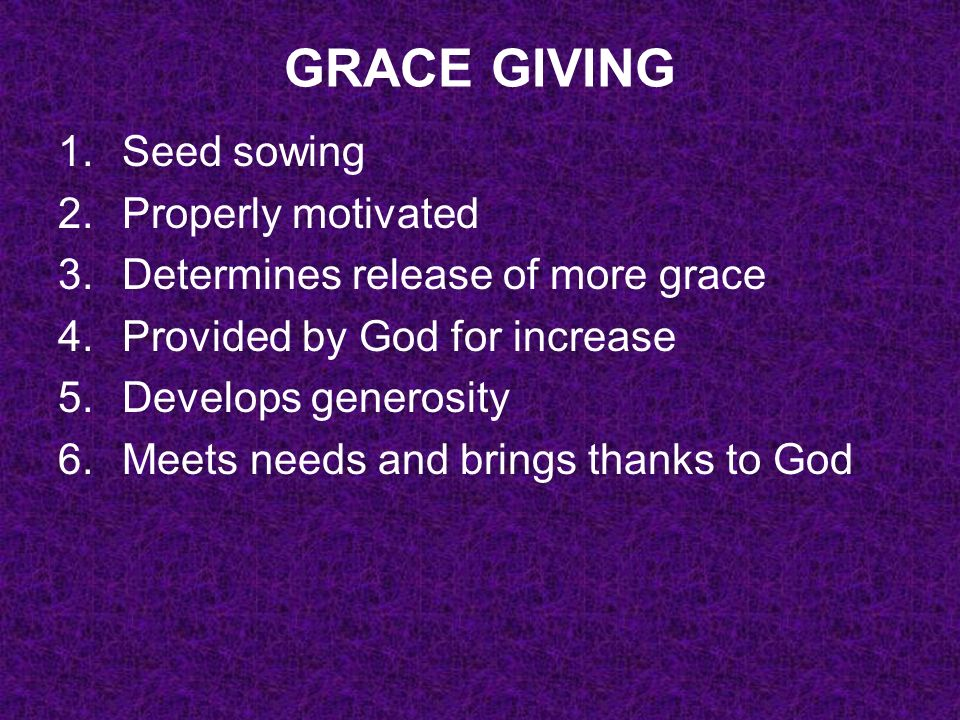 GRACE GIVING 1.Seed sowing 2.Properly motivated 3.Determines release of more grace 4.Provided by God for increase 5.Develops generosity 6.Meets needs and brings thanks to God 7.Creates a longing in others to emulate