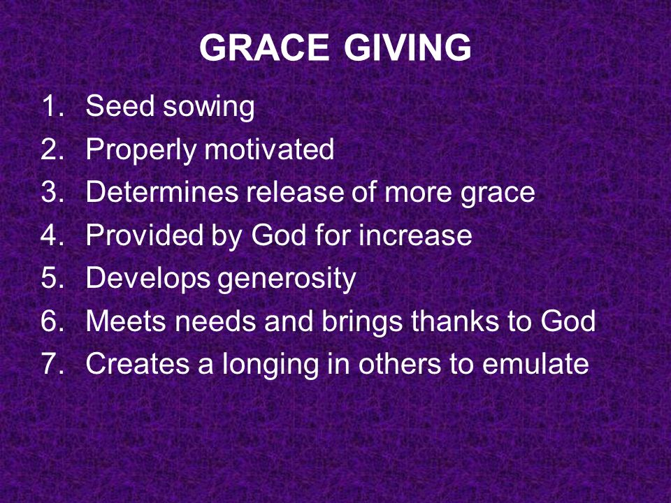 GRACE GIVING 1.Seed sowing 2.Properly motivated 3.Determines release of more grace 4.Provided by God for increase 5.Develops generosity 6.Meets needs