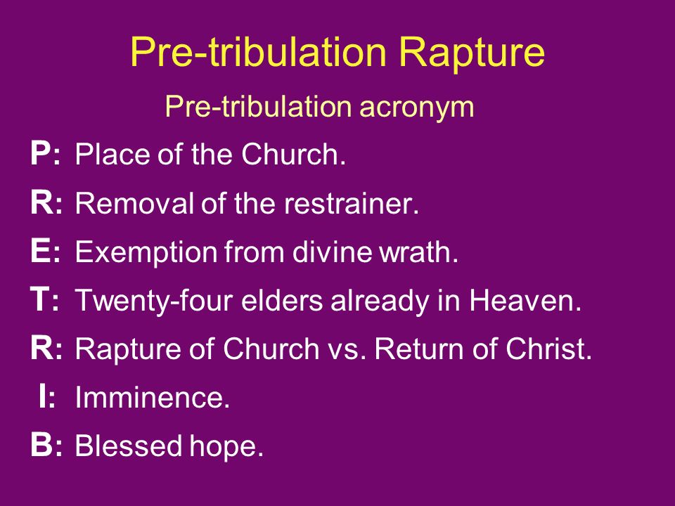 Pre-tribulation Rapture Pre-tribulation acronym P :Place of the Church. R : Removal of the restrainer. E : Exemption from divine wrath. T : Twenty-fou