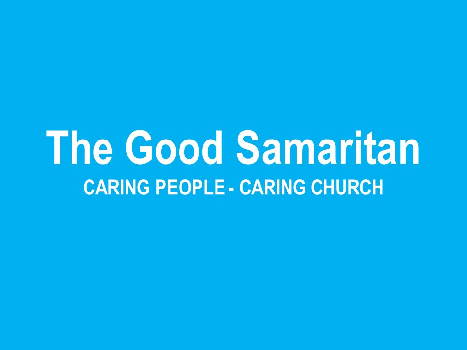 The Good Samaritan CARING PEOPLE - CARING CHURCH