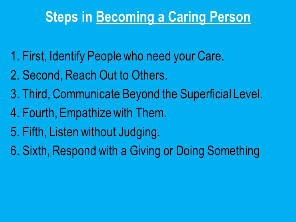 Steps in Becoming a Caring Person 1. First, Identify People who need your Care. 2. Second, Reach Out to Others. 3. Third, Communicate Beyond the Super