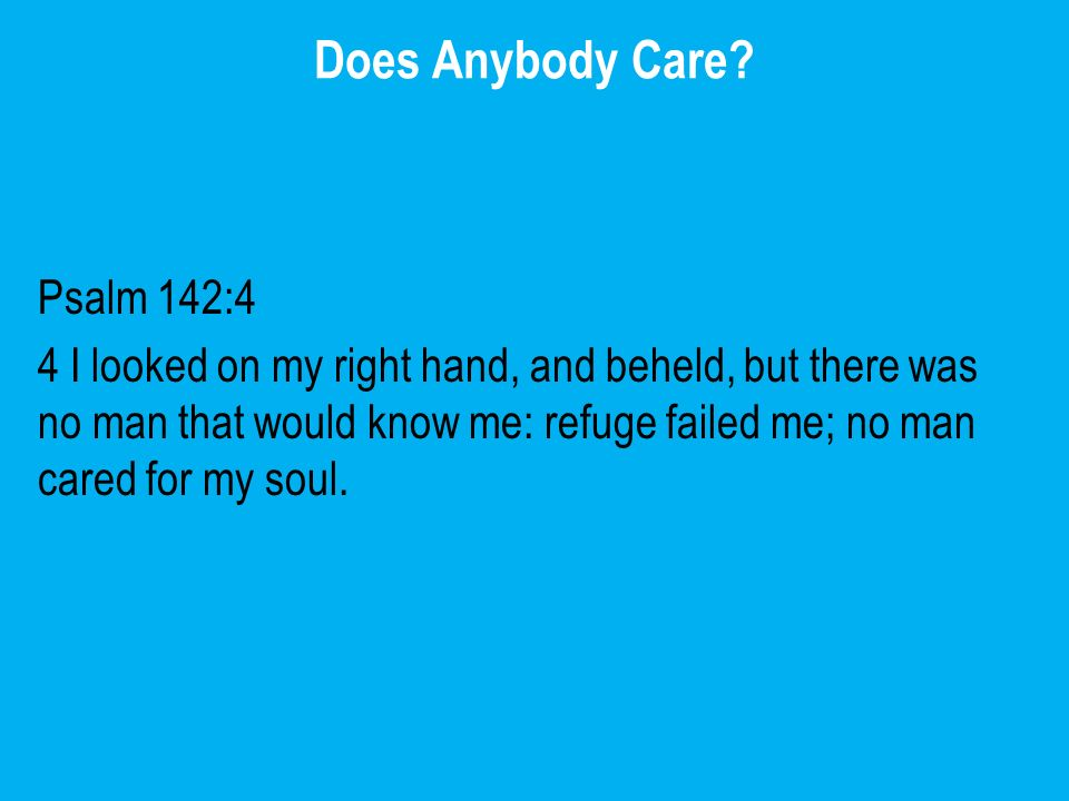 Does Anybody Care? Psalm 142:4 4 I looked on my right hand, and beheld, but there was no man that would know me: refuge failed me; no man cared for my