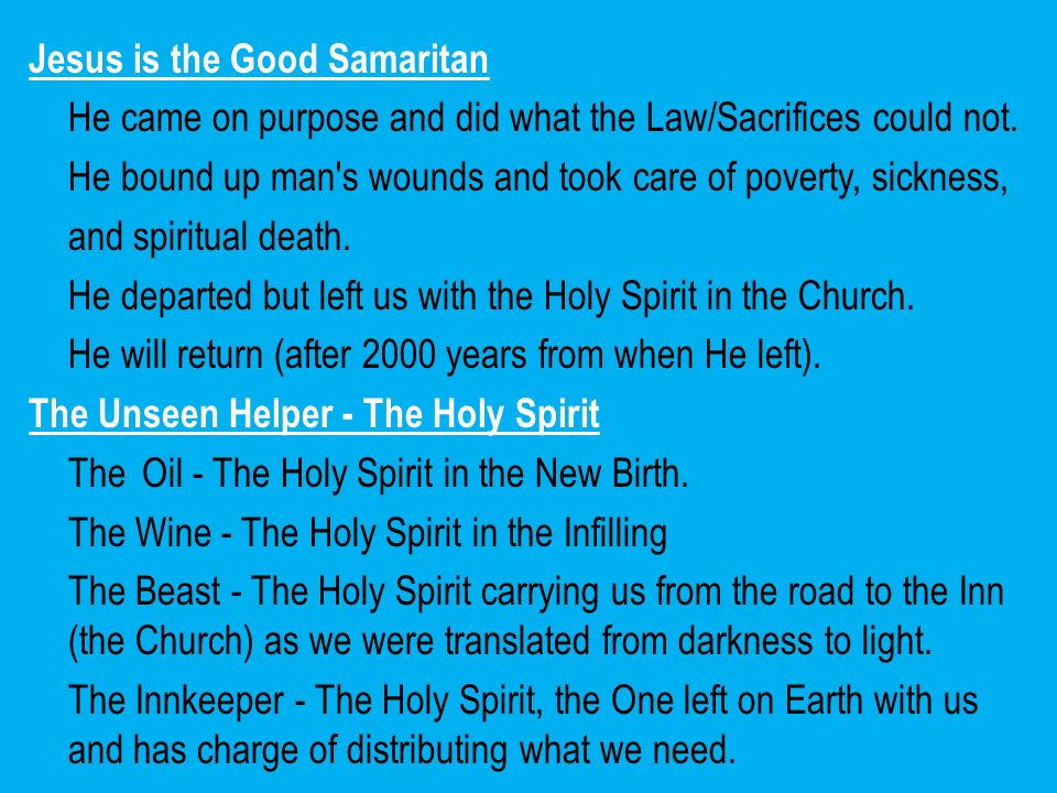 Jesus is the Good Samaritan He came on purpose and did what the Law/Sacrifices could not. He bound up man's wounds and took care of poverty, sickness,