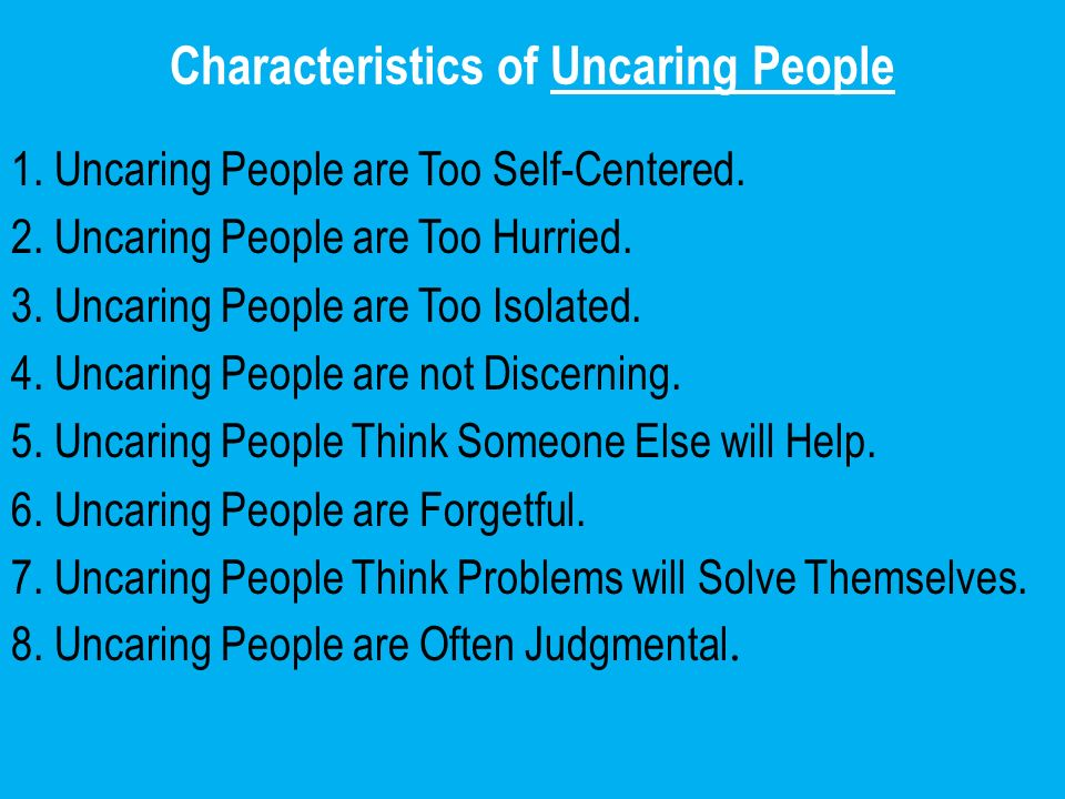 Characteristics of Uncaring People 1. Uncaring People are Too Self-Centered. 2. Uncaring People are Too Hurried. 3. Uncaring People are Too Isolated.