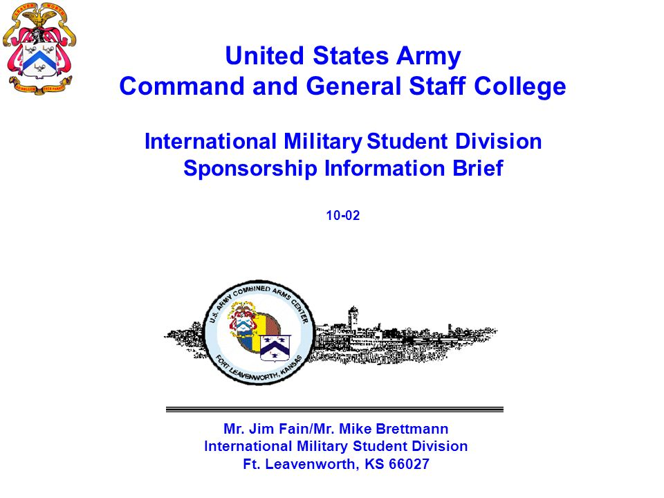 United States Army Command and General Staff College International Military Student Division Sponsorship Information Brief 10-02 Mr. Jim Fain/Mr. Mike