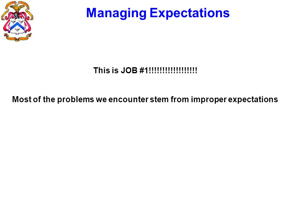 Managing Expectations This is JOB #1!!!!!!!!!!!!!!!!!! Most of the problems we encounter stem from improper expectations