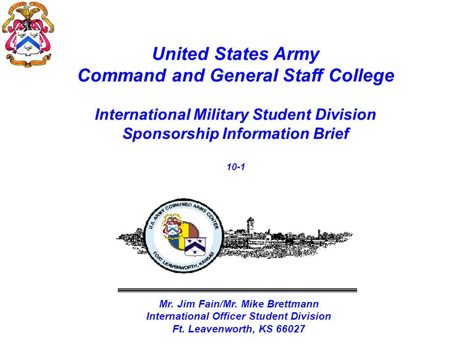 United States Army Command and General Staff College International Military Student Division Sponsorship Information Brief 10-1 Mr. Jim Fain/Mr. Mike