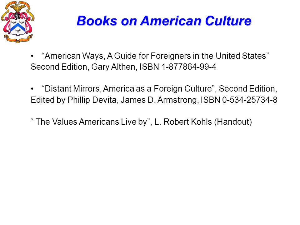 Books on American Culture American Ways, A Guide for Foreigners in the United States Second Edition, Gary Althen, ISBN 1-877864-99-4 Distant Mirrors,