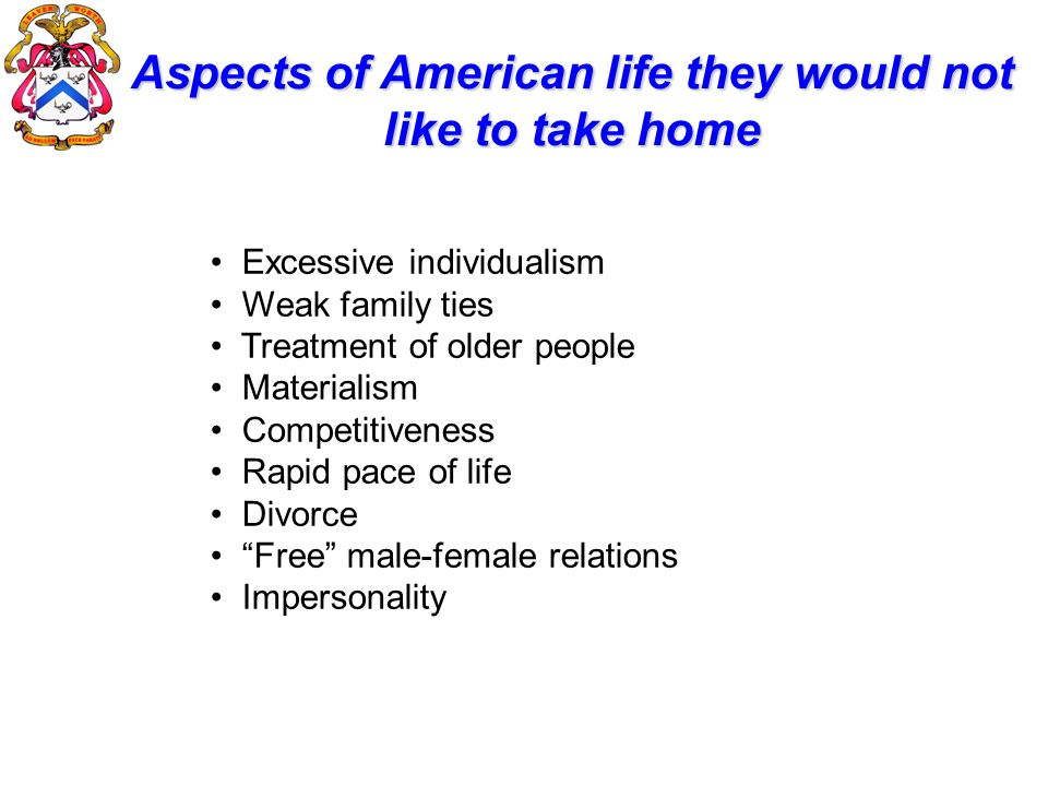 Aspects of American life they would not like to take home Excessive individualism Weak family ties Treatment of older people Materialism Competitivene