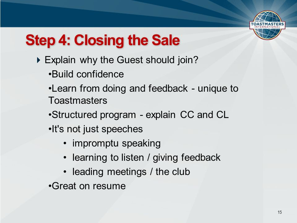 Explain why the Guest should join? Build confidence Learn from doing and feedback - unique to Toastmasters Structured program - explain CC and CL It's