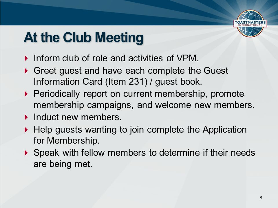 Inform club of role and activities of VPM. Greet guest and have each complete the Guest Information Card (Item 231) / guest book. Periodically report