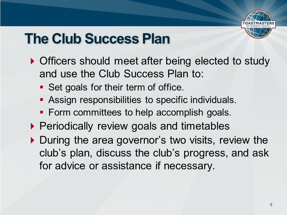 Officers should meet after being elected to study and use the Club Success Plan to: Set goals for their term of office. Assign responsibilities to spe