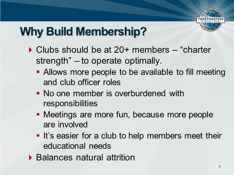 Clubs should be at 20+ members – charter strength – to operate optimally. Allows more people to be available to fill meeting and club officer roles No