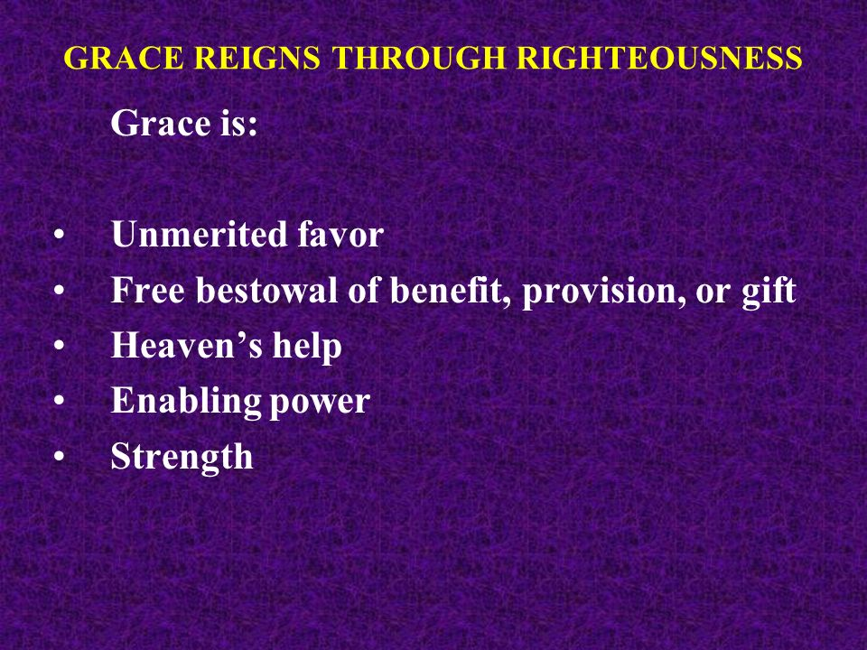 Grace is: Unmerited favor Free bestowal of benefit, provision, or gift Heavens help Enabling power Strength