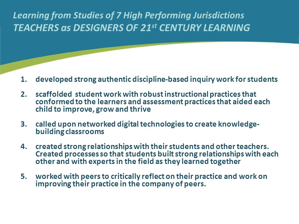 Learning from Studies of 7 High Performing Jurisdictions TEACHERS as DESIGNERS OF 21 st CENTURY LEARNING 1.developed strong authentic discipline-based inquiry work for students 2.scaffolded student work with robust instructional practices that conformed to the learners and assessment practices that aided each child to improve, grow and thrive 3.called upon networked digital technologies to create knowledge- building classrooms 4.created strong relationships with their students and other teachers.