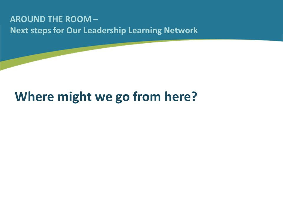 AROUND THE ROOM – Next steps for Our Leadership Learning Network Where might we go from here?