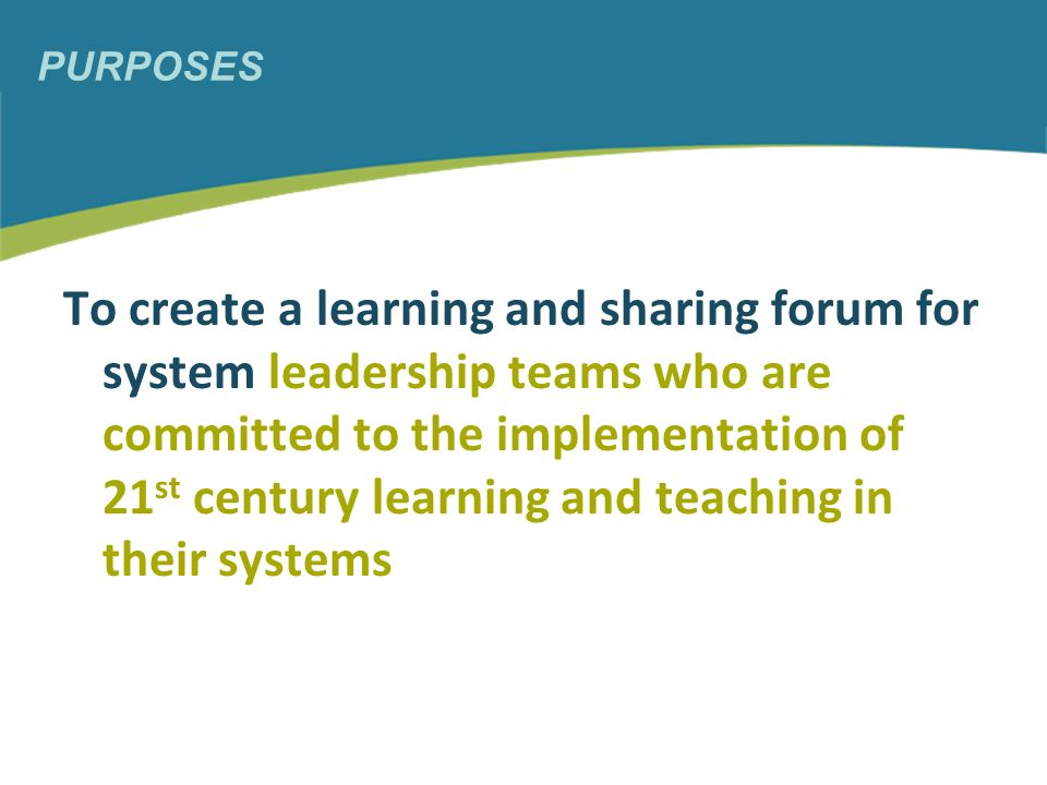 PURPOSES To create a learning and sharing forum for system leadership teams who are committed to the implementation of 21 st century learning and teaching in their systems