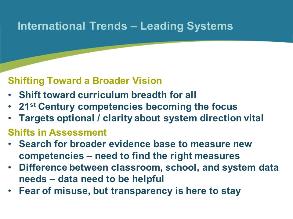 International Trends – Leading Systems Shifting Toward a Broader Vision Shift toward curriculum breadth for all 21 st Century competencies becoming the focus Targets optional / clarity about system direction vital Shifts in Assessment Search for broader evidence base to measure new competencies – need to find the right measures Difference between classroom, school, and system data needs – data need to be helpful Fear of misuse, but transparency is here to stay