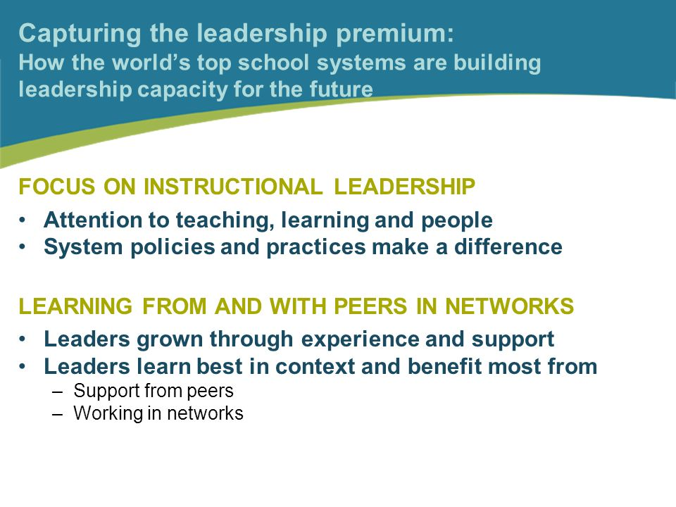 Capturing the leadership premium: How the worlds top school systems are building leadership capacity for the future FOCUS ON INSTRUCTIONAL LEADERSHIP Attention to teaching, learning and people System policies and practices make a difference LEARNING FROM AND WITH PEERS IN NETWORKS Leaders grown through experience and support Leaders learn best in context and benefit most from –Support from peers –Working in networks