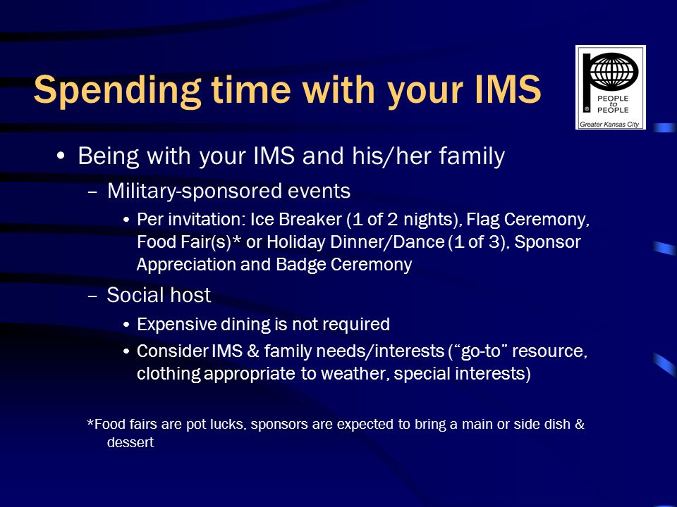 Spending time with your IMS Being with your IMS and his/her family –Military-sponsored events Per invitation: Ice Breaker (1 of 2 nights), Flag Ceremony, Food Fair(s)* or Holiday Dinner/Dance (1 of 3), Sponsor Appreciation and Badge Ceremony –Social host Expensive dining is not required Consider IMS & family needs/interests (go-to resource, clothing appropriate to weather, special interests) *Food fairs are pot lucks, sponsors are expected to bring a main or side dish & dessert