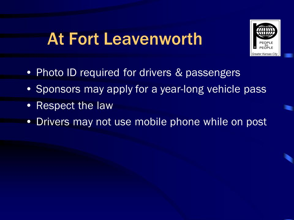 At Fort Leavenworth Photo ID required for drivers & passengers Sponsors may apply for a year-long vehicle pass Respect the law Drivers may not use mobile phone while on post