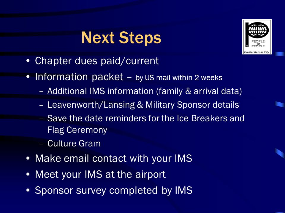 Next Steps Chapter dues paid/current Information packet – by US mail within 2 weeks –Additional IMS information (family & arrival data) –Leavenworth/Lansing & Military Sponsor details –Save the date reminders for the Ice Breakers and Flag Ceremony –Culture Gram Make email contact with your IMS Meet your IMS at the airport Sponsor survey completed by IMS
