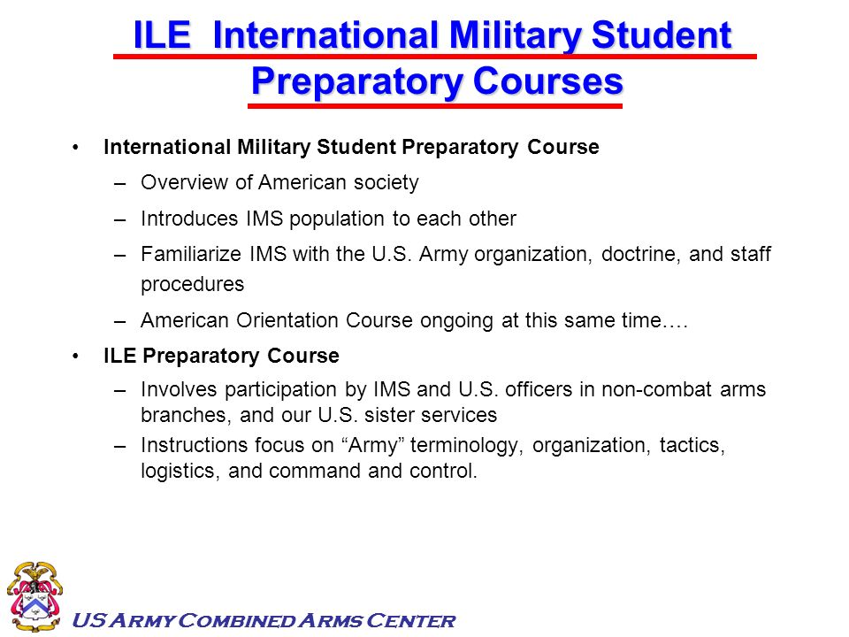 US Army Combined Arms Center International Military Student Preparatory Course –Overview of American society –Introduces IMS population to each other
