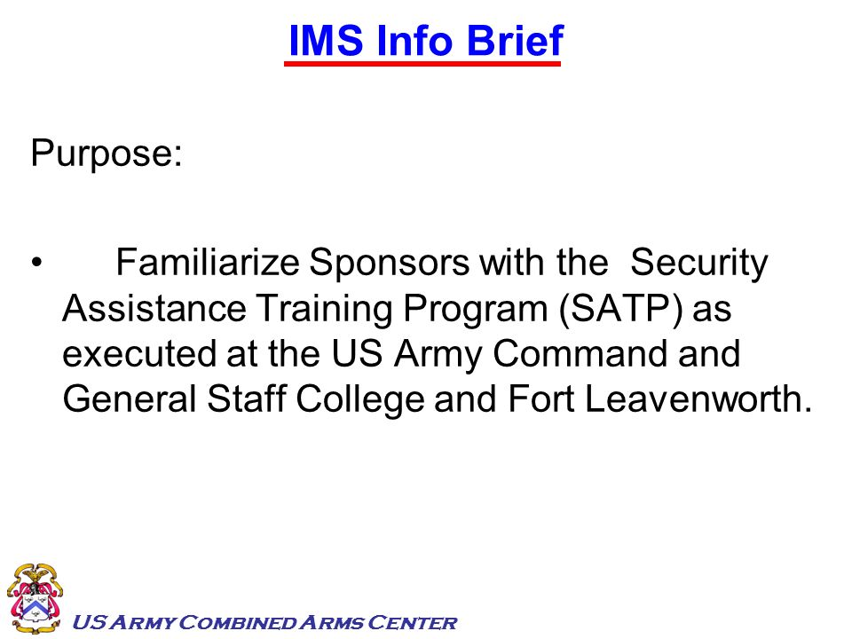 US Army Combined Arms Center International Military Students 28 Heads of State/Government (4 sitting) > 300 Ministers, Ambassadors and Representatives > 300 Chiefs of Staff (Armed Forces or Services) Historically ~ 50% of graduates attain Flag Rank >7,000 IMS representing 153 Countries since 1894….