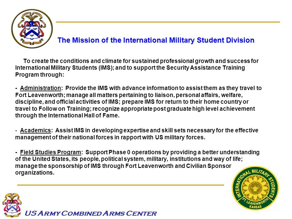 US Army Combined Arms Center The Mission of the International Military Student Division To create the conditions and climate for sustained professiona