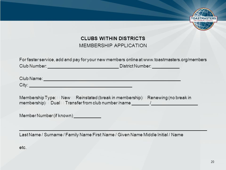 CLUBS WITHIN DISTRICTS MEMBERSHIP APPLICATION For faster service, add and pay for your new members online at   Club Number: _____________________________ District Number: ___________ Club Name: ________________________________________________________ City: __________________________________________ Membership Type: New Reinstated (break in membership) Renewing (no break in membership) Dual Transfer from club number /name _______ /___________________ Member Number (if known) ___________ _____________________________________________________________________________ Last Name / Surname / Family Name First Name / Given Name Middle Initial / Name etc.