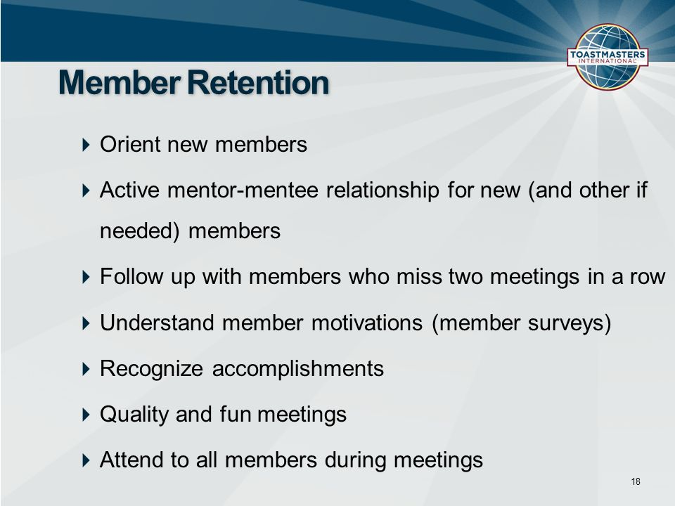 Orient new members Active mentor-mentee relationship for new (and other if needed) members Follow up with members who miss two meetings in a row Understand member motivations (member surveys) Recognize accomplishments Quality and fun meetings Attend to all members during meetings 18 Member Retention