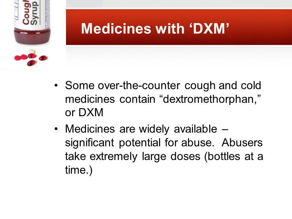 Medicines with DXM Some over-the-counter cough and cold medicines contain dextromethorphan, or DXM Medicines are widely available – significant potential for abuse.