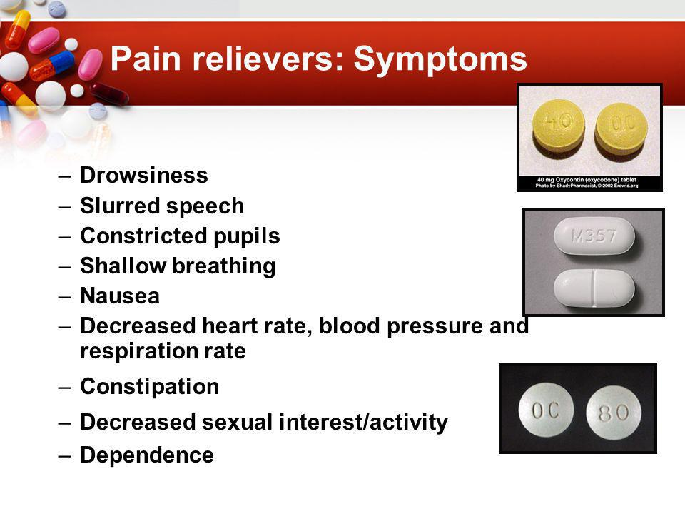 Pain relievers: Symptoms –Drowsiness –Slurred speech –Constricted pupils –Shallow breathing –Nausea –Decreased heart rate, blood pressure and respiration rate –Constipation –Decreased sexual interest/activity –Dependence