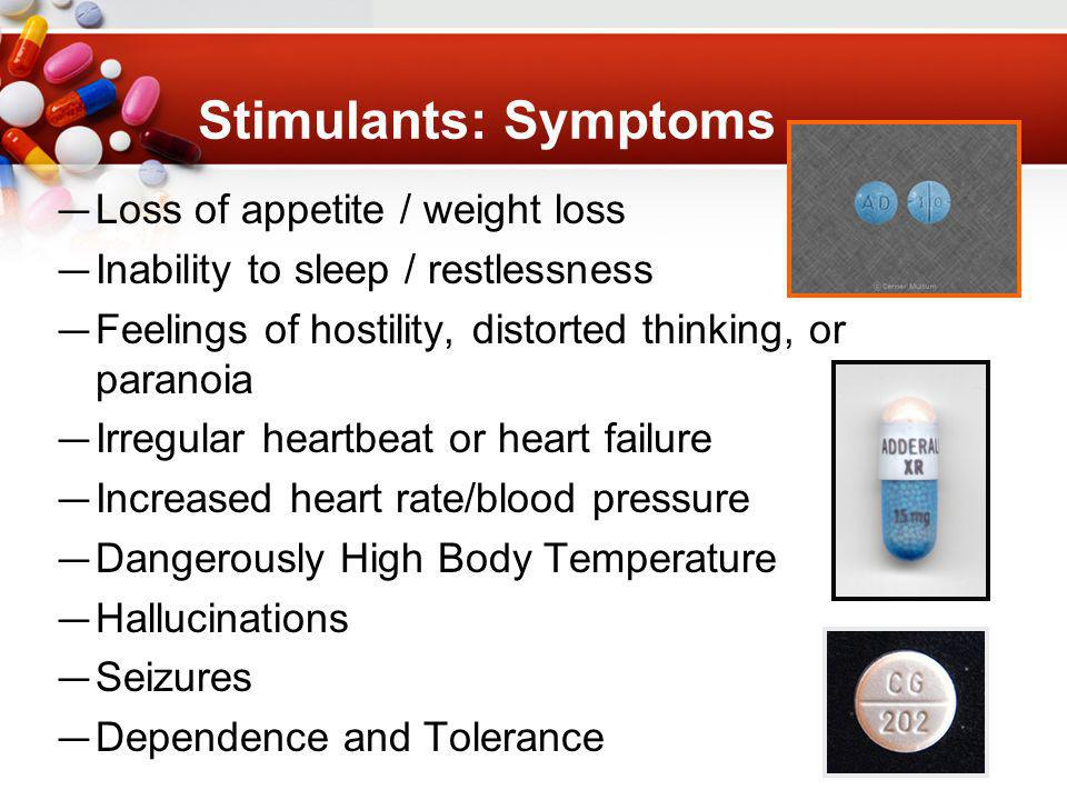 Stimulants: Symptoms Loss of appetite / weight loss Inability to sleep / restlessness Feelings of hostility, distorted thinking, or paranoia Irregular heartbeat or heart failure Increased heart rate/blood pressure Dangerously High Body Temperature Hallucinations Seizures Dependence and Tolerance