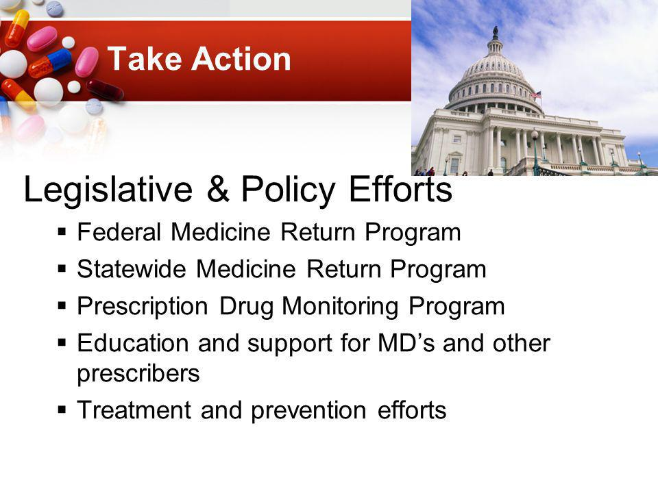 Take Action Legislative & Policy Efforts Federal Medicine Return Program Statewide Medicine Return Program Prescription Drug Monitoring Program Education and support for MDs and other prescribers Treatment and prevention efforts