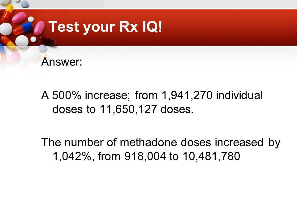 Test your Rx IQ. Answer: A 500% increase; from 1,941,270 individual doses to 11,650,127 doses.