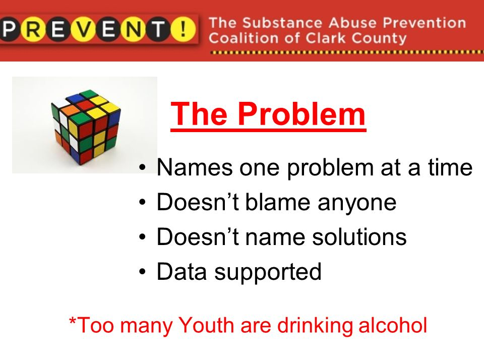 The Problem Names one problem at a time Doesnt blame anyone Doesnt name solutions Data supported *Too many Youth are drinking alcohol