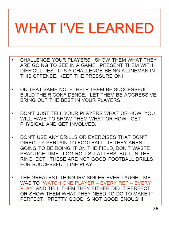 35 WHAT IVE LEARNED CHALLENGE YOUR PLAYERS. SHOW THEM WHAT THEY ARE GOING TO SEE IN A GAME. PRESENT THEM WITH DIFFICULTIES. ITS A CHALLENGE BEING A LI