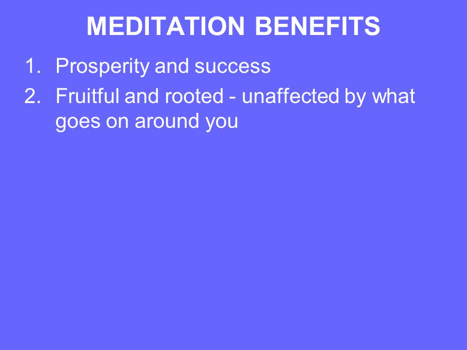 MEDITATION BENEFITS 1.Prosperity and success 2.Fruitful and rooted - unaffected by what goes on around you