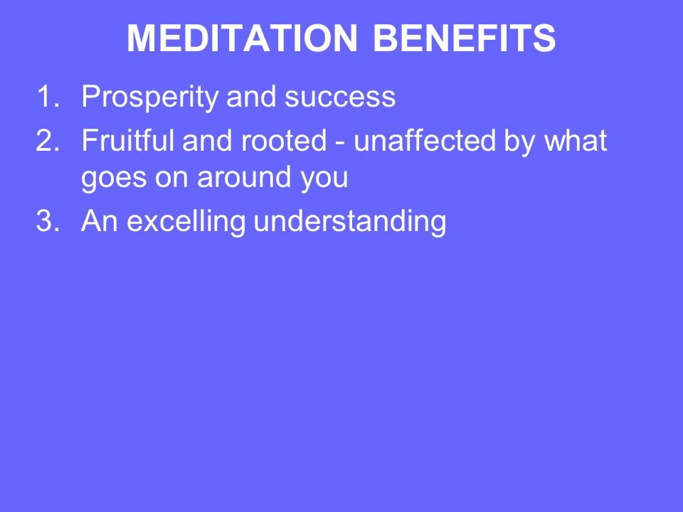 MEDITATION BENEFITS 1.Prosperity and success 2.Fruitful and rooted - unaffected by what goes on around you 3.An excelling understanding