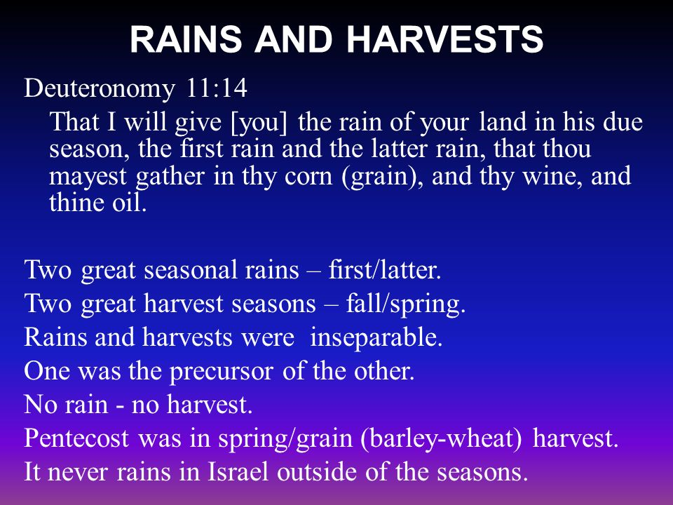 RAINS AND HARVESTS Deuteronomy 11:14 That I will give [you] the rain of your land in his due season, the first rain and the latter rain, that thou may